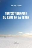 Philippe Garon - Ton dictionnaire du bout de la Terre.