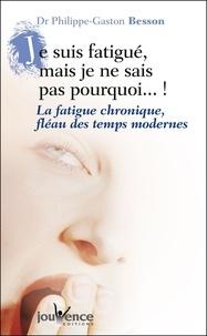 Philippe-Gaston Besson - Je suis fatigué mais je ne sais pas pourquoi ! - La fatigue chronique, fléau des temps modernes.