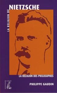 Philippe Gaudin - La religion de Nietzsche.