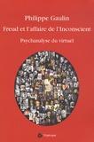 Philippe Gaulin - Freud et l'affaire de l'inconscient - L'espace subjectif dans la société technomédicale et virtuelle (Psychanalyse du virtuel).