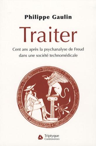 Philippe Gaulin - Traiter - Cent ans après la psychanalyse de Freud, dans une société technomédicale.