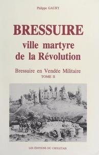 Philippe Gaury - Bressuire, ville martyre de la Révolution : Bressuire en Vendée militaire (2).