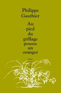Philippe Gauthier - Au pied du grillage pousse un oranger.