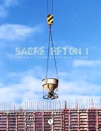 Philippe Genestier et Pierre Gras - Sacré béton ! - Fabrique et légende d'un matériau du futur.