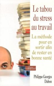 Philippe-Georges Dabon - Le tabou du stress au travail - La méthode pour en sortir afin de rester en bonne santé.