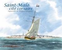 Saint-Malo, cité corsaire - Philippe Gloaguen |