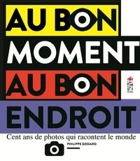 Philippe Godard - Au bon moment au bon endroit - Cent ans de photos qui racontent le monde.