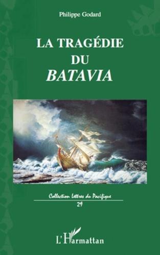Philippe Godard - La tragédie du Batavia - Son premier et dernier voyage vers les îles de la Sonde.