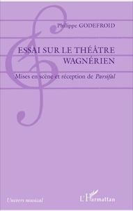 Philippe Godefroid - Essai sur le théâtre wagnérien - Mises en scène et réception de Parsifal.