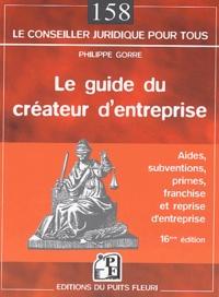 Philippe Gorre - Le guide du créateur d'entreprise - Aides, subventions, primes, franchise et reprise d'entreprise.