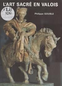 Philippe Gouble et Jean Challet - L'art sacré en Valois.