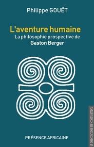 Philippe Gouët - L'aventure humaine - La philosophie prospective de Gaston Berger.
