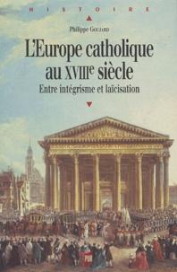 Philippe Goujard - L'Europe catholique au XVIIIe siècle - Entre intégrisme et laïcisation.
