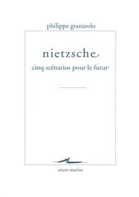 Philippe Granarolo - Nietzsche : cinq scénarios pour le futur.