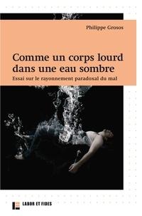 Philippe Grosos - Comme un corps lourd dans une eau sombre - Essai sur le rayonnement paradoxal du mal.