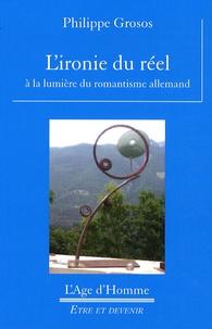 Philippe Grosos - L'ironie du réel - A la lumière du romantisme allemand.