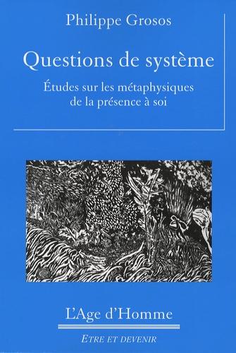 Philippe Grosos - Questions de système - Etudes sur les métaphysiques de la présence à soi.