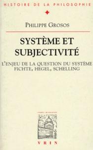Philippe Grosos - Système et subjectivité - L'enjeu de la question du système, Fichte, Hegel, Schelling.