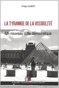 Philippe Guibert - La tyrannie de la visibilité - Un nouveau culte démocratique.