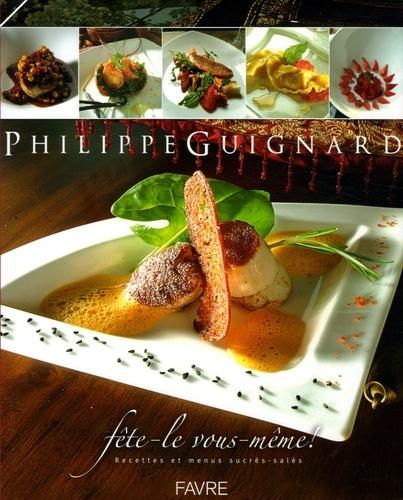 Philippe Guignard - Fête-le vous-même ! - Recettes et menus sucrés-salés.