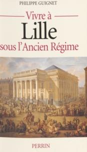 Philippe Guignet - Vivre à Lille sous l'Ancien régime.
