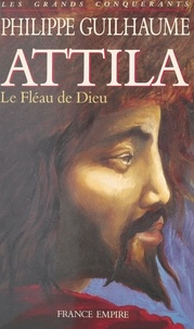 Philippe Guilhaume - Attila : le Fléau de Dieu.