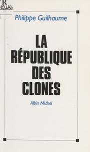 Philippe Guilhaume - La République des clones.
