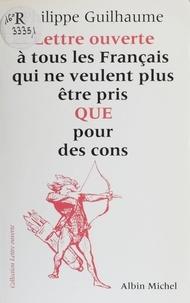 Philippe Guilhaume - Lettre ouverte à tous les Français qui ne veulent plus être pris QUE pour des cons.