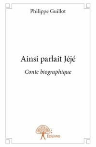 Philippe Guillot - Ainsi parlait Jéjé - Conte biographique.