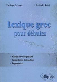 Philippe Guisard et Christelle Laizé - Lexique grec pour débuter - Vocabulaire fréquentiel, présentation thématique, expressions.