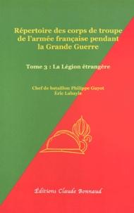 Philippe Guyot et Eric Labayle - Répertoire des corps de troupe de l'armée française pendant la Grande Guerre - Tome 3, La Légion étrangère.