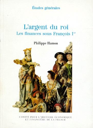 Philippe Hamon - L'ARGENT DU ROI. - Les finances sous François Ier.
