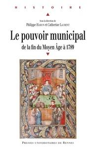 Philippe Hamon et Catherine Laurent - Le pouvoir municipal - De la fin du Moyen Age à 1789.