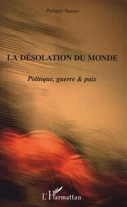 Philippe Hauser - La désolation du monde - Politique, guerre & paix.