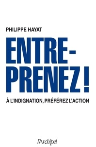Philippe Hayat - Entreprenez ! - A l'indignation, préférez l'action.
