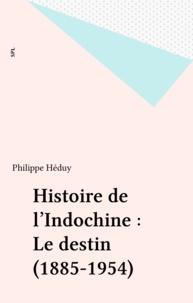 Philippe Héduy - Histoire de l'Indochine : Le destin (1885-1954).