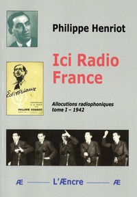 Philippe Henriot - Ici Radio France - Tome 1, Allocutions radiophoniques (1942).