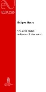 Philippe Henry - Arts de la scène : un tournant nécessaire.