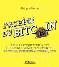 J'achète du Bitcoin- Guide pratique pour miser sur les nouveaux placements : Bitcoin, Ethereum, Token, ICO - Philippe Herlin |