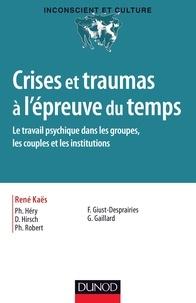 Philippe Héry et Denis Hirsch - Crises et traumas à l'épreuve du temps - Le travail psychique dans les groupes, les couples et les institutions.