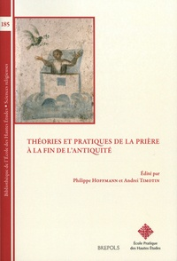 Philippe Hoffmann et Andréi Timotin - Théories et pratiques de la prière à la fin de l'Antiquité.