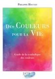 Philippe Houyet - Des couleurs pour la vie - Guide de la symbolique des couleurs. Avec 1 jeu de cartes.