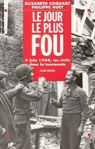 Philippe Huet et Elizabeth Coquart - Le Jour le plus fou - 6 juin 1944. Les civils dans la tourmente.