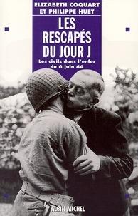 Philippe Huet et Elizabeth Coquart - Les Rescapés du jour J - Les civils dans l'enfer du 6 juin 44.