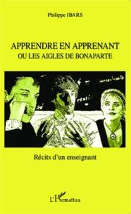 Philippe Ibars - Apprendre en apprenant ou les aigles de Bonaparte - Récits d'un enseignant.