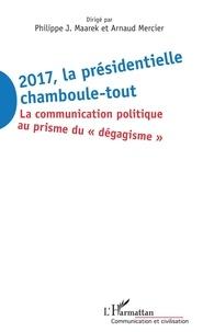 """Philippe-J Maarek et Arnaud Mercier - 2017 la présidentielle chamboule-tout - La communication politique au prisme du """"dégagisme""""."""