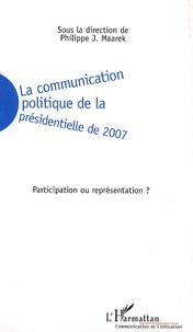 Philippe-J Maarek - La communication politique de la présidentielle de 2007 - Participation ou représentation ?.