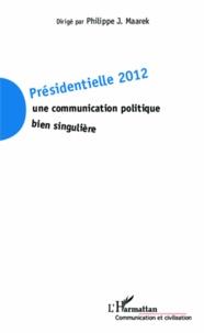 Philippe-J Maarek - Présidentielle 2012 : une communication politique bien singulière.