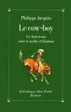 Philippe Jacquin - Le Cow-Boy - Un Américain entre le mythe et l'histoire.