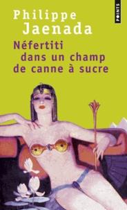 Philippe Jaenada - Néfertiti dans un champ de canne à sucre.